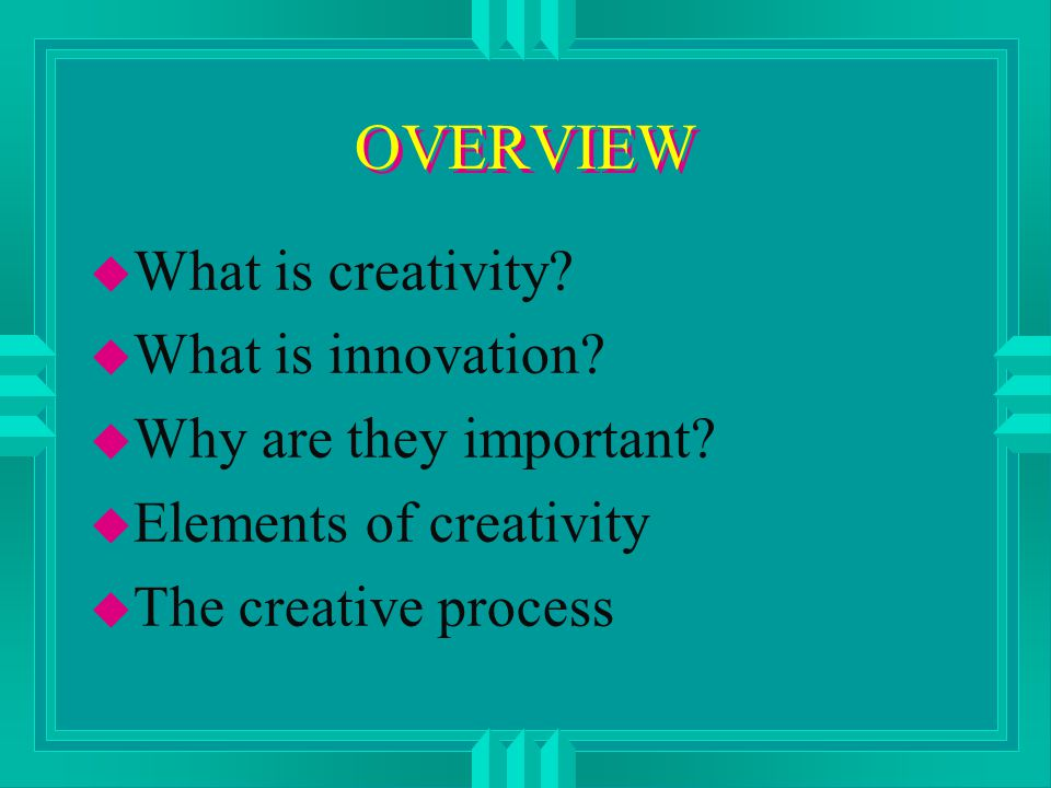 OVERVIEW u What is creativity. u What is innovation.
