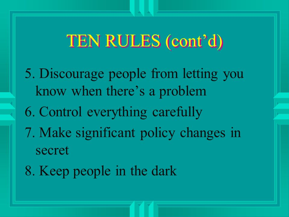 TEN RULES (cont'd) 5. Discourage people from letting you know when there's a problem 6.