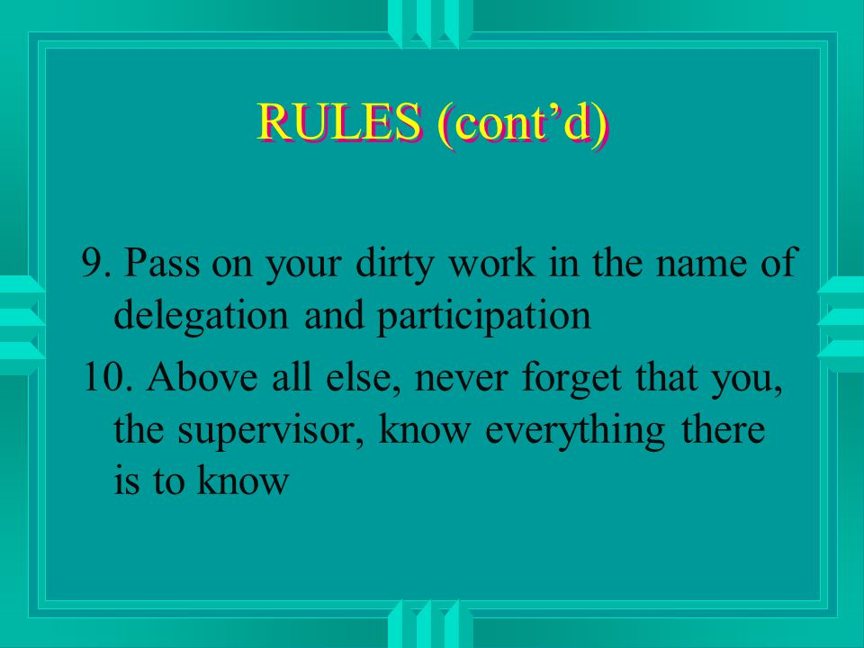 RULES (cont'd) 9. Pass on your dirty work in the name of delegation and participation 10.