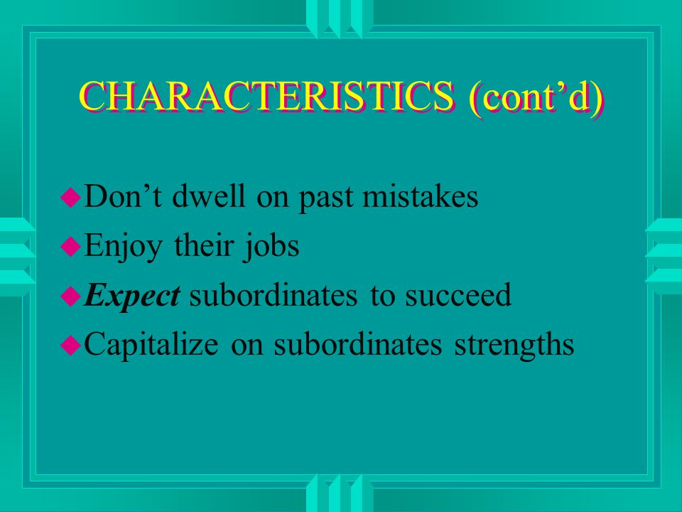 CHARACTERISTICS (cont'd) u Don't dwell on past mistakes u Enjoy their jobs u Expect subordinates to succeed u Capitalize on subordinates strengths