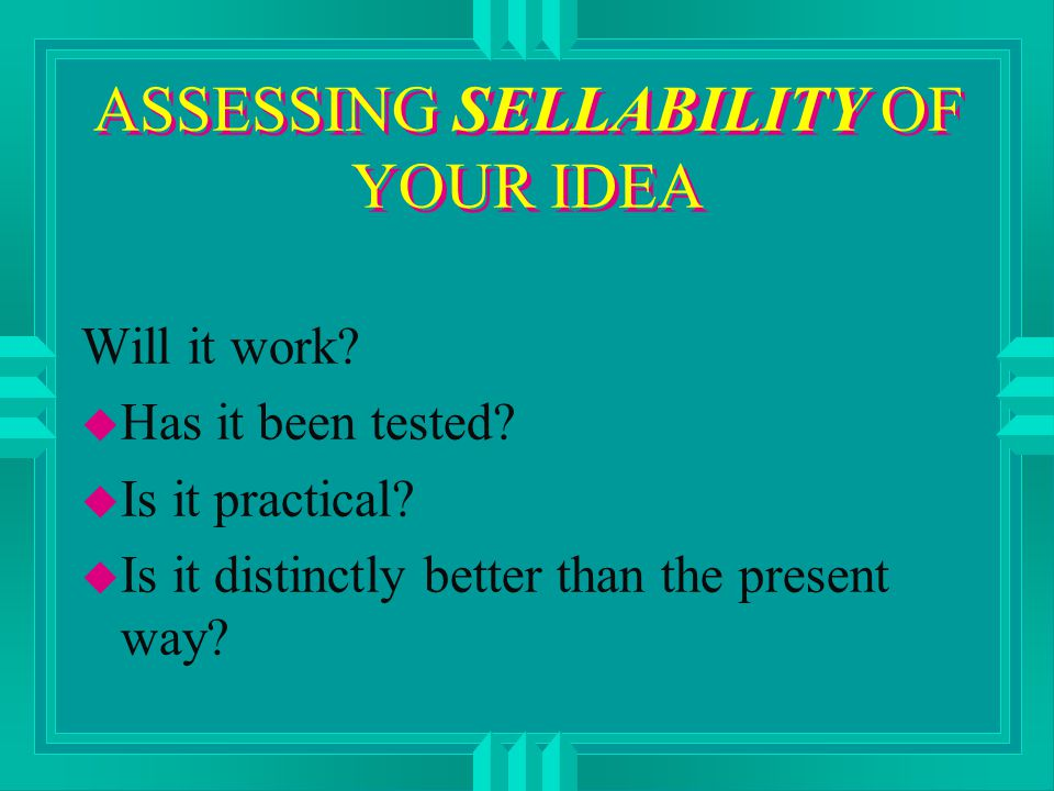 ASSESSING SELLABILITY OF YOUR IDEA Will it work. u Has it been tested.