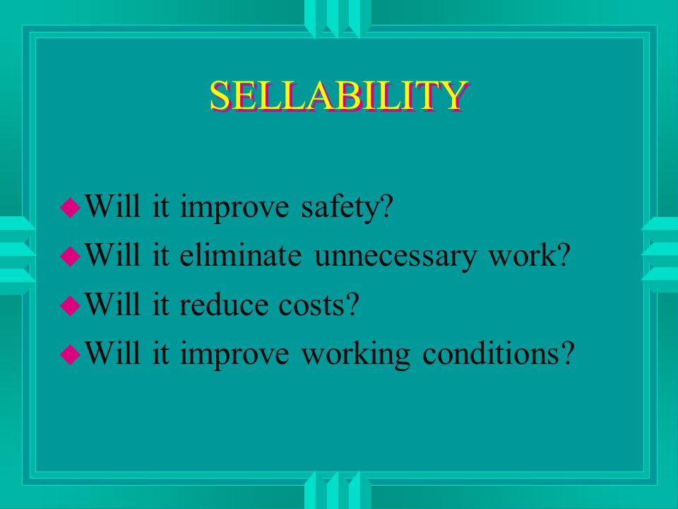 SELLABILITY u Will it improve safety. u Will it eliminate unnecessary work.