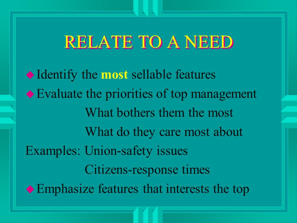 RELATE TO A NEED u Identify the most sellable features u Evaluate the priorities of top management What bothers them the most What do they care most about Examples: Union-safety issues Citizens-response times u Emphasize features that interests the top