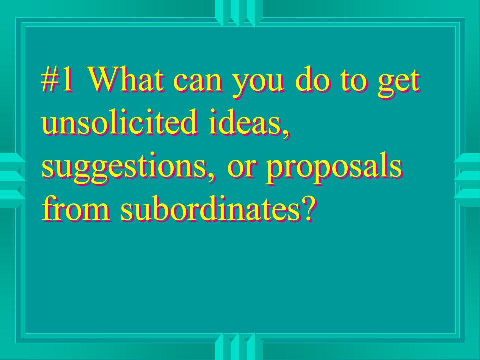 #1 What can you do to get unsolicited ideas, suggestions, or proposals from subordinates