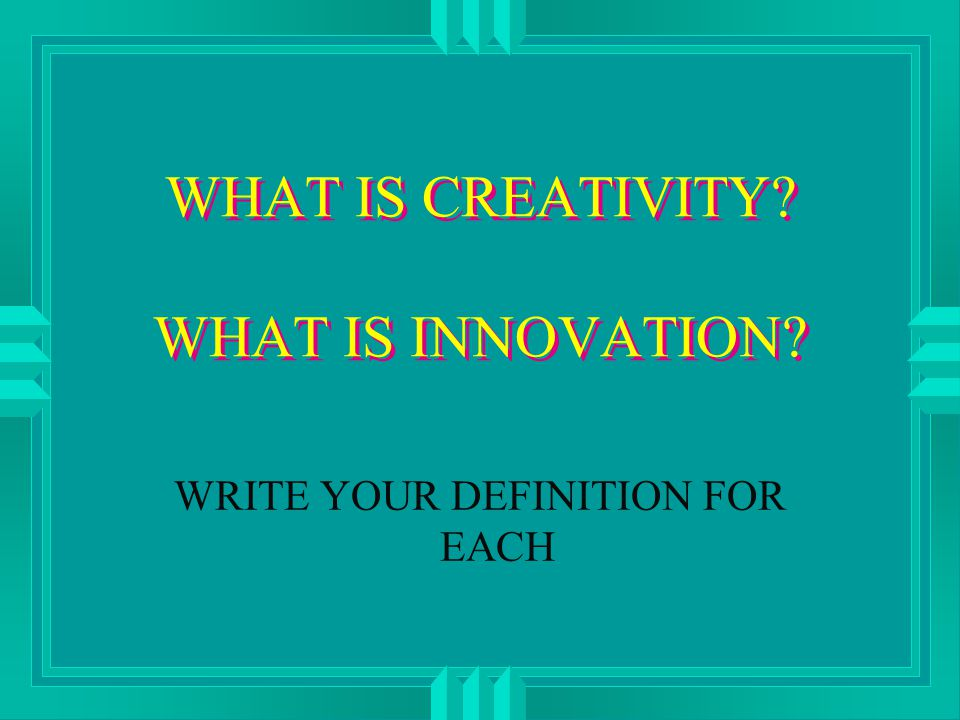 WHAT IS CREATIVITY WHAT IS INNOVATION WRITE YOUR DEFINITION FOR EACH