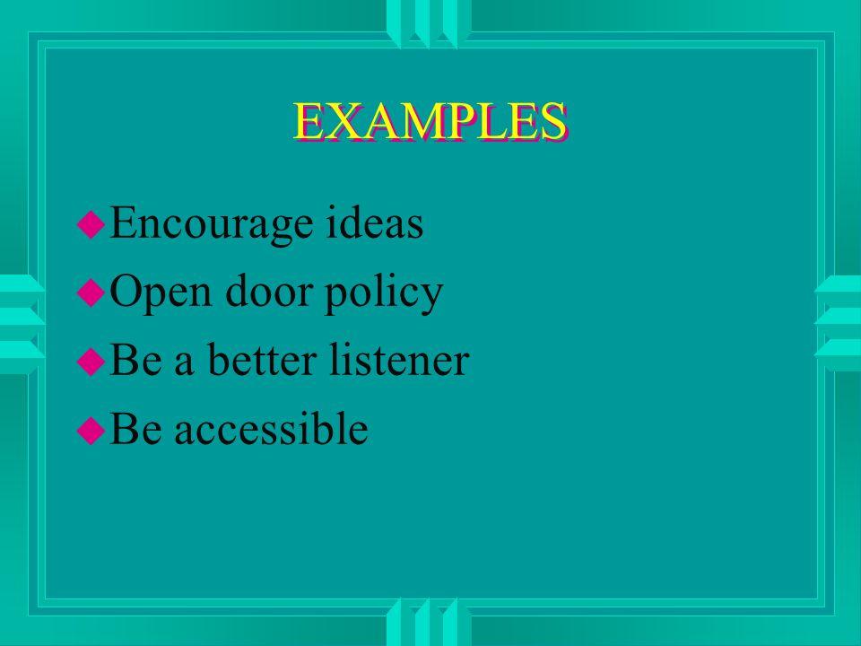 EXAMPLES u Encourage ideas u Open door policy u Be a better listener u Be accessible