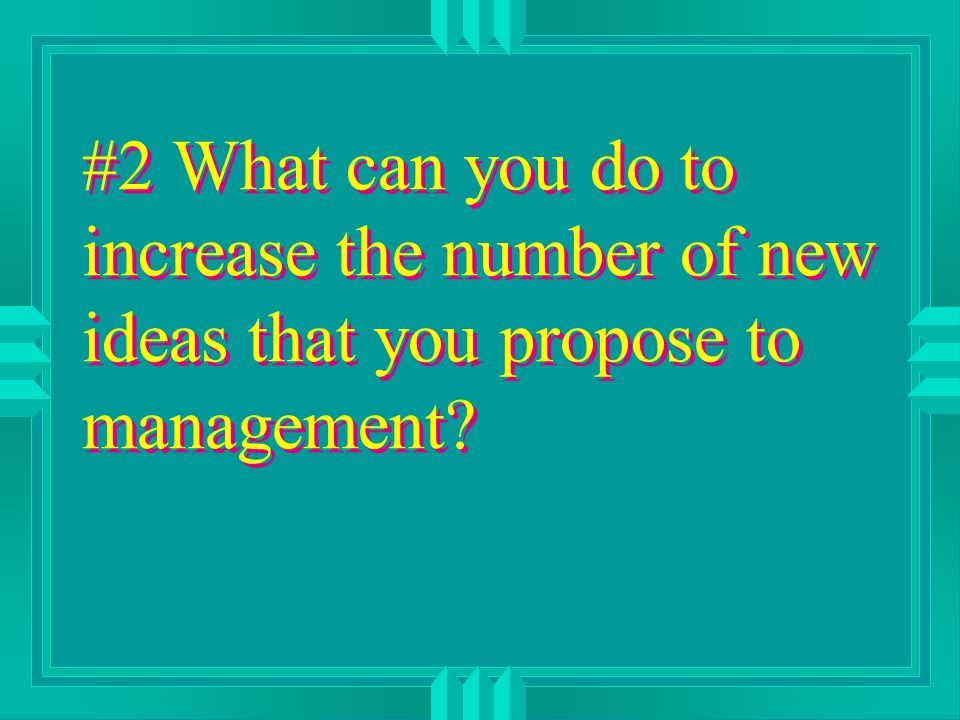 #2 What can you do to increase the number of new ideas that you propose to management?