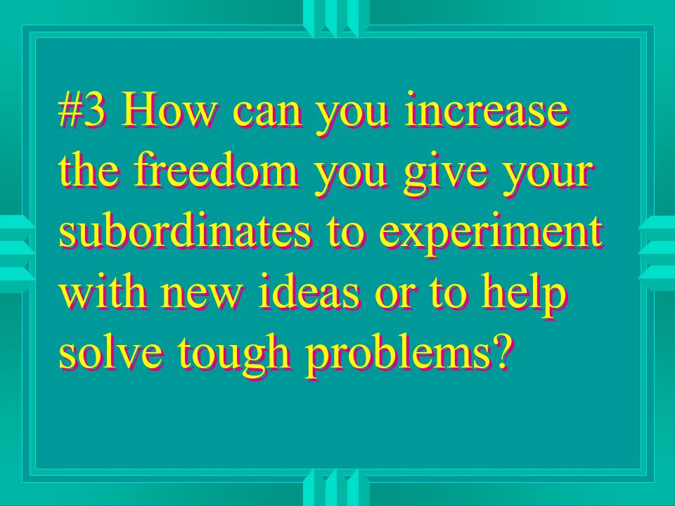 #3 How can you increase the freedom you give your subordinates to experiment with new ideas or to help solve tough problems?