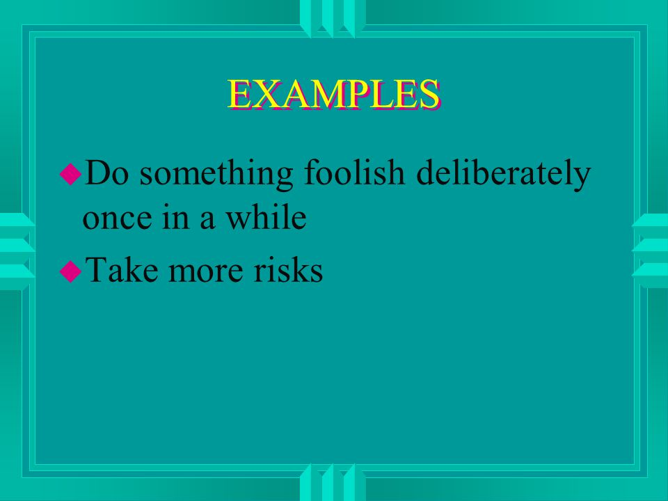 EXAMPLES u Do something foolish deliberately once in a while u Take more risks