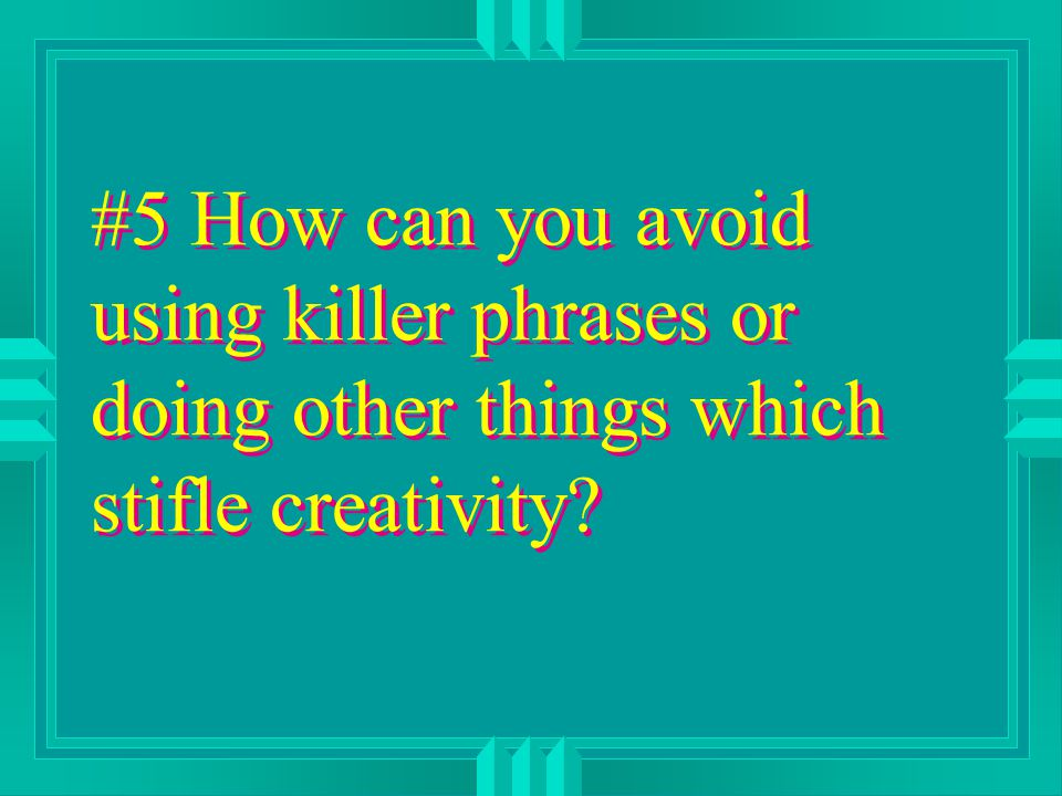 #5 How can you avoid using killer phrases or doing other things which stifle creativity