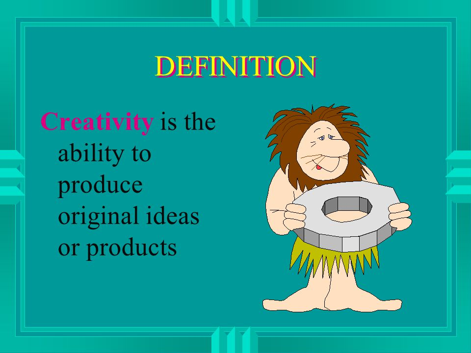 DEFINITION Creativity is the ability to produce original ideas or products