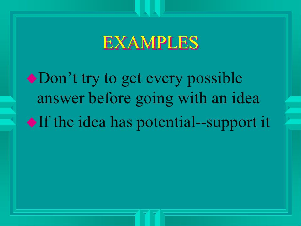 EXAMPLES u Don't try to get every possible answer before going with an idea u If the idea has potential--support it