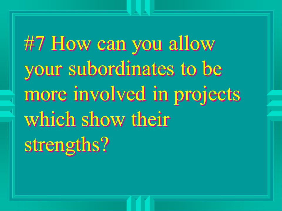 #7 How can you allow your subordinates to be more involved in projects which show their strengths