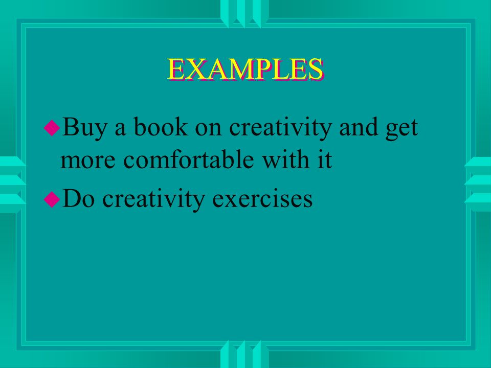 EXAMPLES u Buy a book on creativity and get more comfortable with it u Do creativity exercises