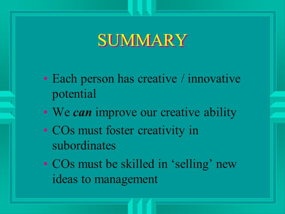 SUMMARY Each person has creative / innovative potential We can improve our creative ability COs must foster creativity in subordinates COs must be skilled in 'selling' new ideas to management