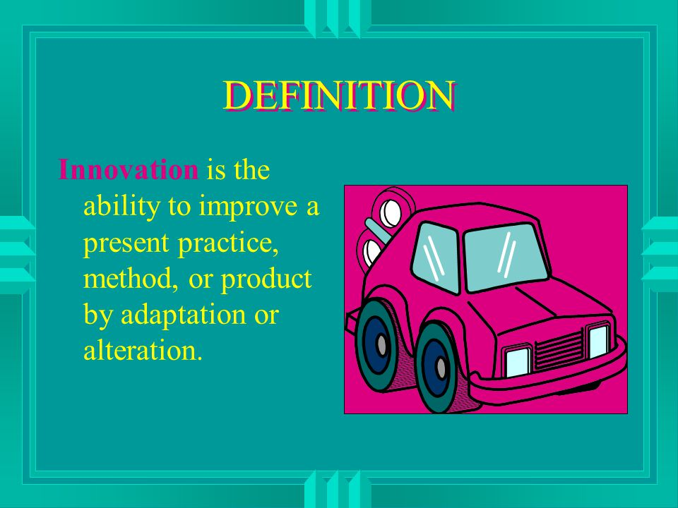 DEFINITION Innovation is the ability to improve a present practice, method, or product by adaptation or alteration.