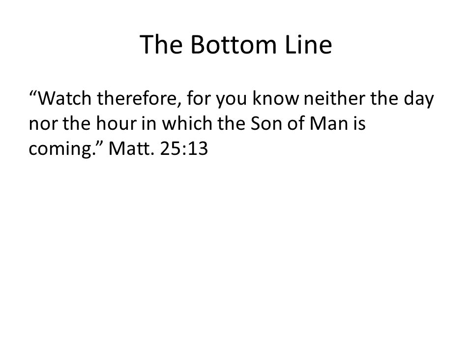 The Bottom Line Watch therefore, for you know neither the day nor the hour in which the Son of Man is coming. Matt.