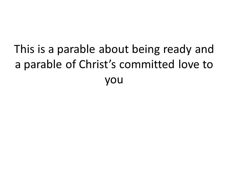 This is a parable about being ready and a parable of Christ's committed love to you