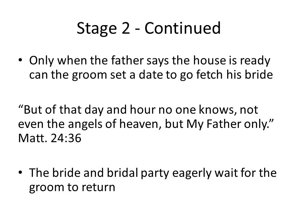 Stage 2 - Continued Only when the father says the house is ready can the groom set a date to go fetch his bride But of that day and hour no one knows, not even the angels of heaven, but My Father only. Matt.