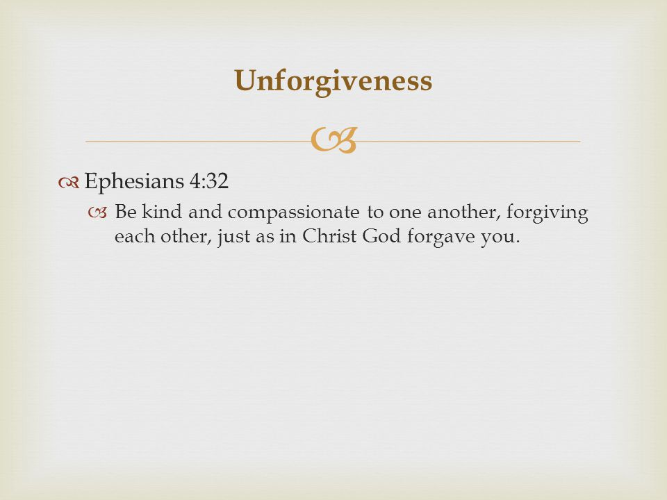   Ephesians 4:32  Be kind and compassionate to one another, forgiving each other, just as in Christ God forgave you.
