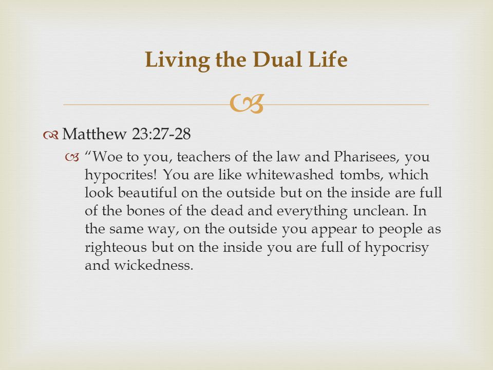   Matthew 23:27-28  Woe to you, teachers of the law and Pharisees, you hypocrites.