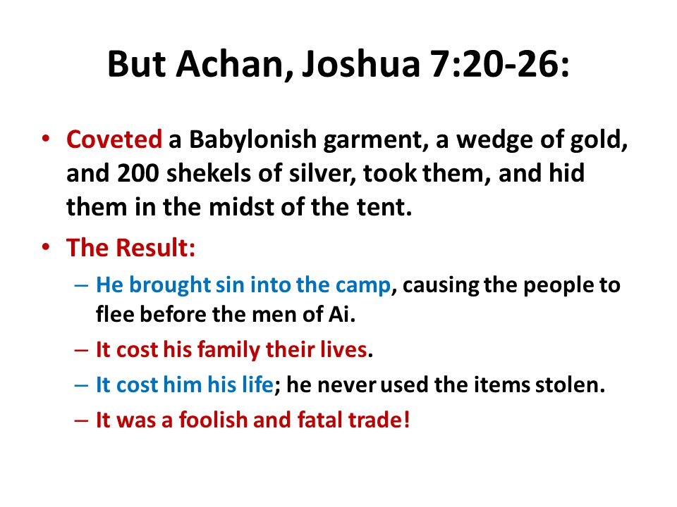 But Achan, Joshua 7:20-26: Coveted a Babylonish garment, a wedge of gold, and 200 shekels of silver, took them, and hid them in the midst of the tent.