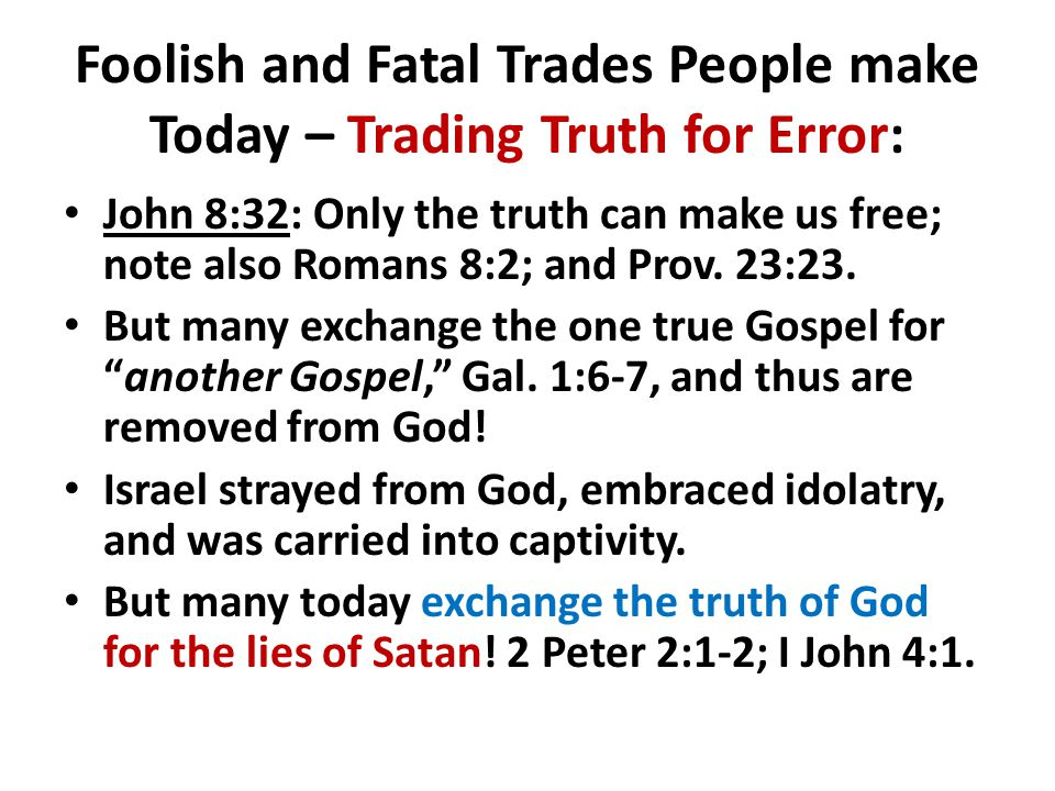 Foolish and Fatal Trades People make Today – Trading Truth for Error: John 8:32: Only the truth can make us free; note also Romans 8:2; and Prov. 23:2