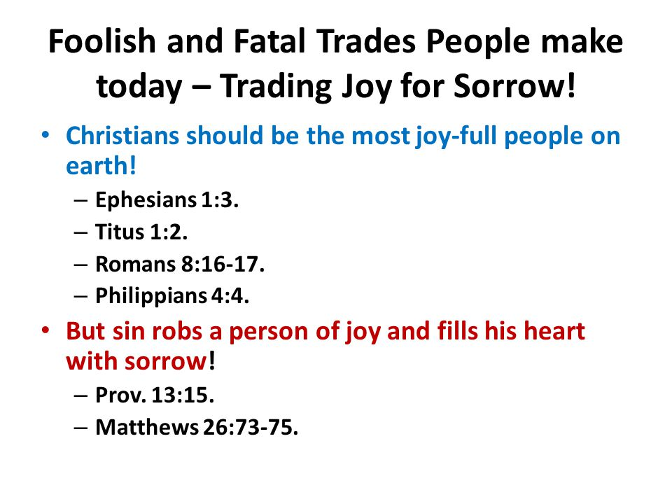 Foolish and Fatal Trades People make today – Trading Joy for Sorrow! Christians should be the most joy-full people on earth! – Ephesians 1:3. – Titus