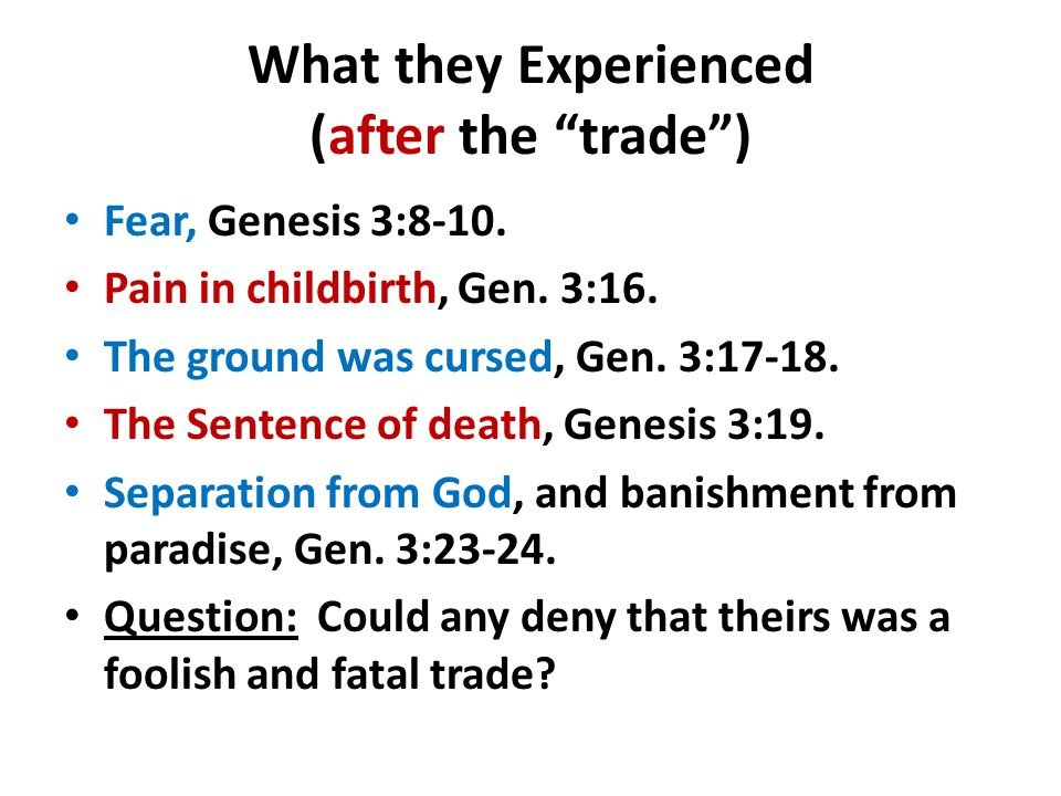 "What they Experienced (after the ""trade"") Fear, Genesis 3:8-10. Pain in childbirth, Gen. 3:16. The ground was cursed, Gen. 3:17-18. The Sentence of de"