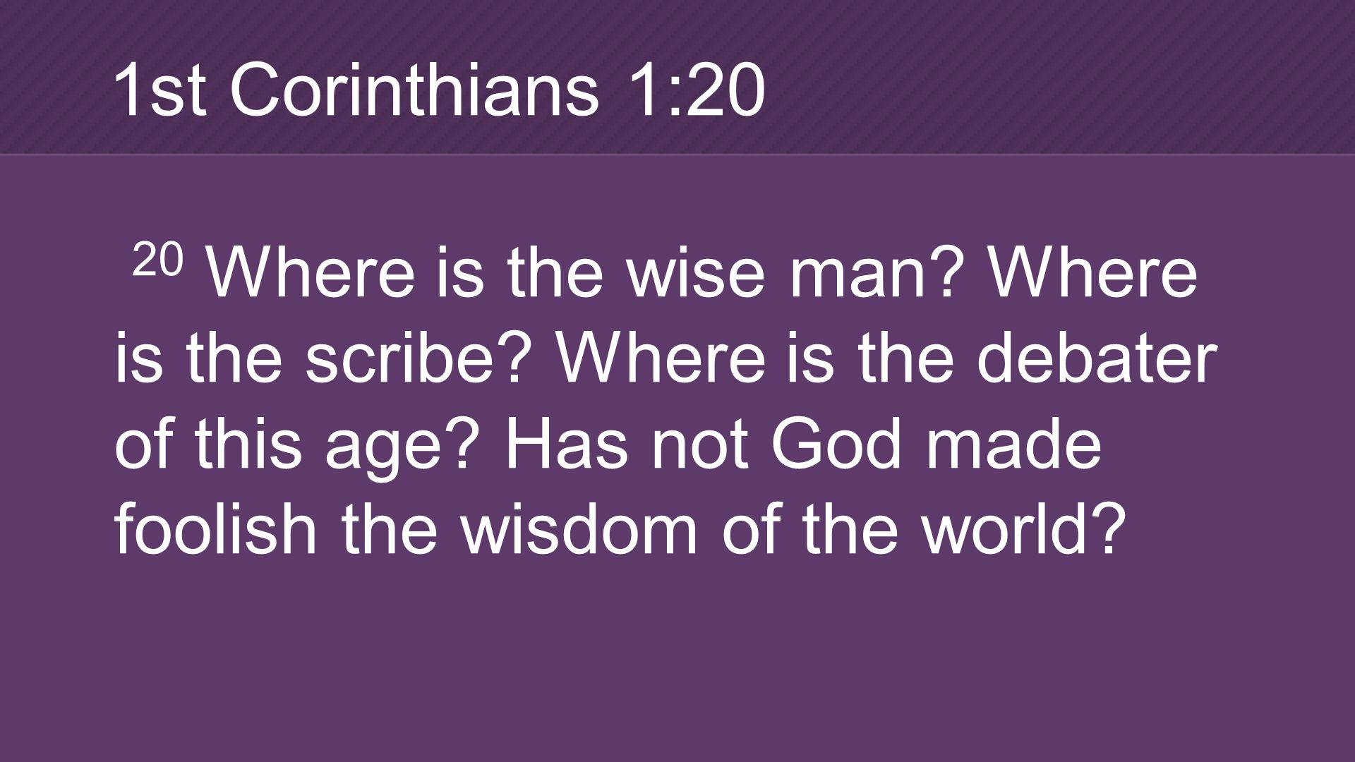 20 Where is the wise man. Where is the scribe. Where is the debater of this age.