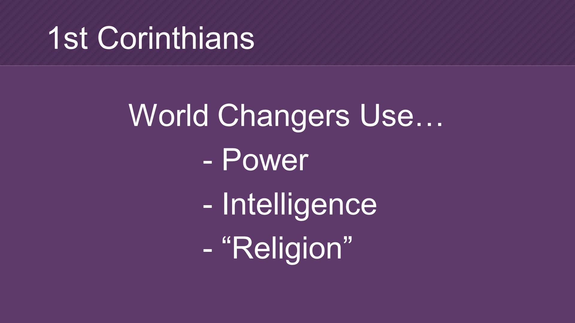 World Changers Use… - Power - Intelligence - Religion 1st Corinthians