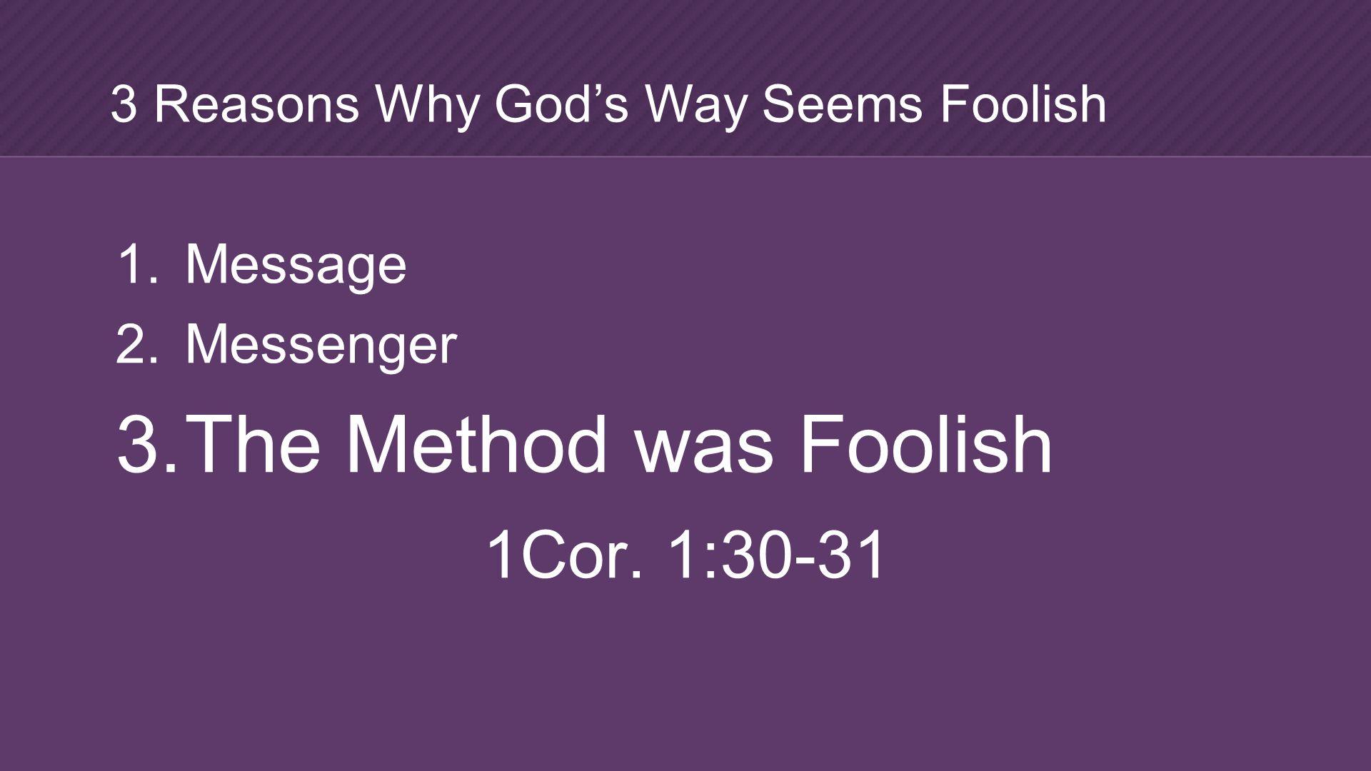 1. Message 2. Messenger 3. The Method was Foolish 1Cor.