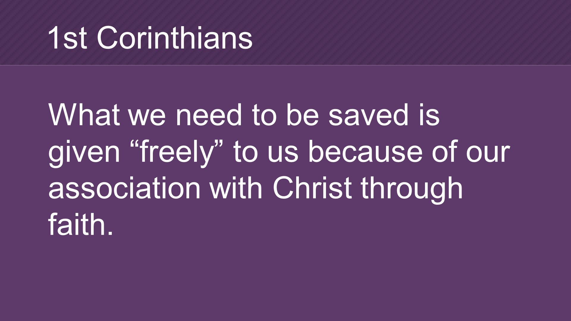 What we need to be saved is given freely to us because of our association with Christ through faith.