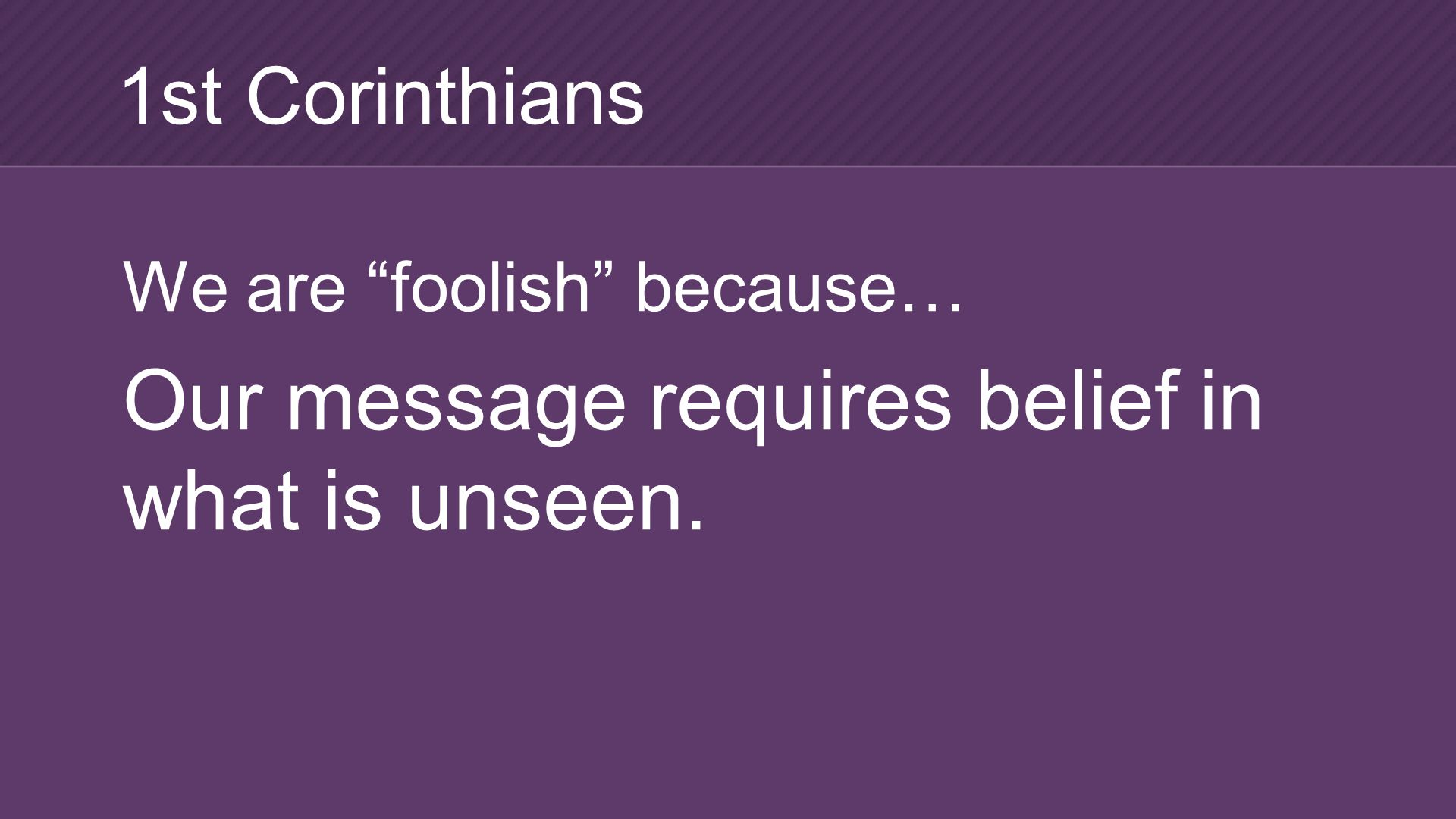 We are foolish because… Our message requires belief in what is unseen. 1st Corinthians