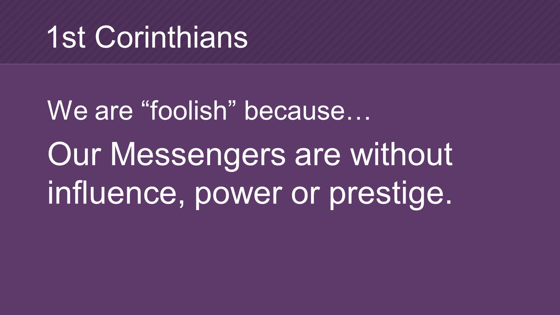 We are foolish because… Our Messengers are without influence, power or prestige. 1st Corinthians