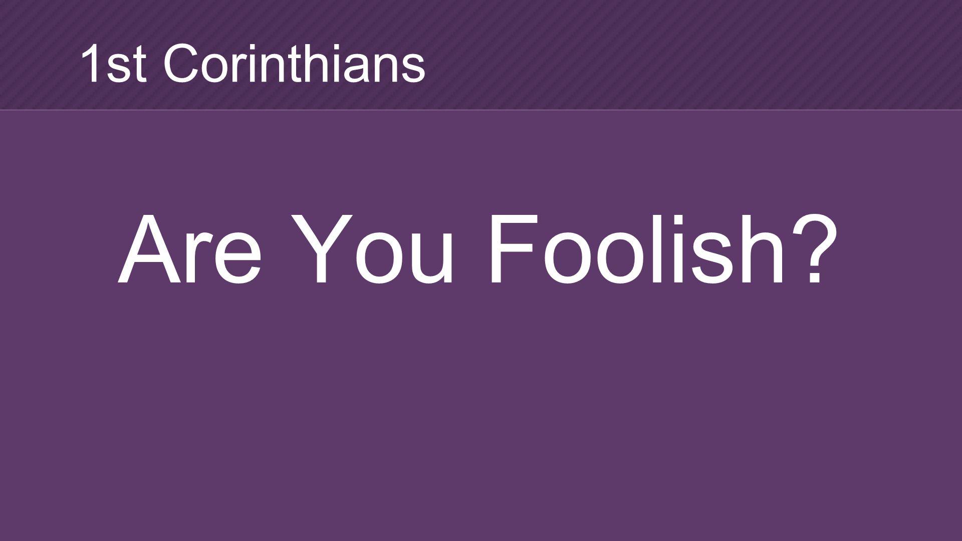 Are You Foolish? 1st Corinthians
