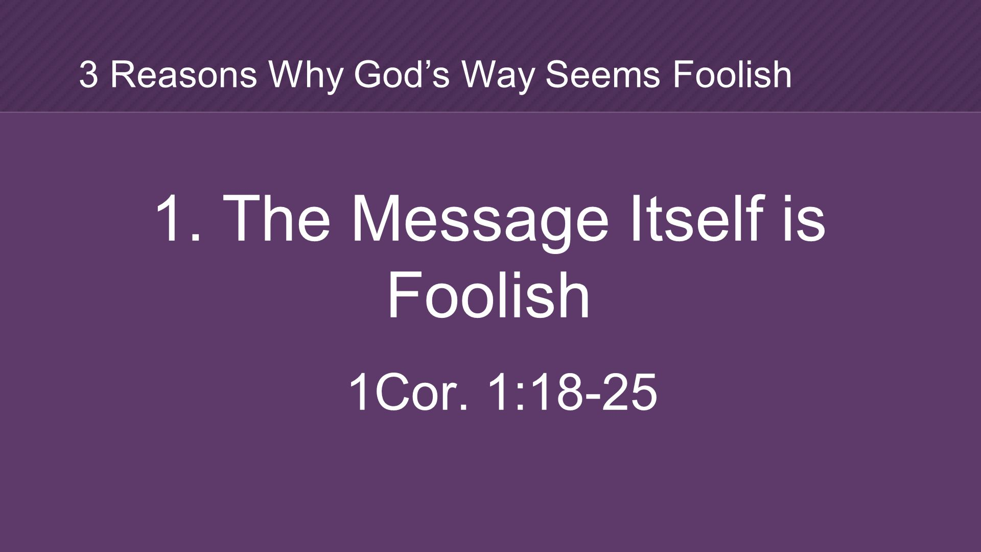 1. The Message Itself is Foolish 1Cor. 1:18-25 3 Reasons Why God's Way Seems Foolish