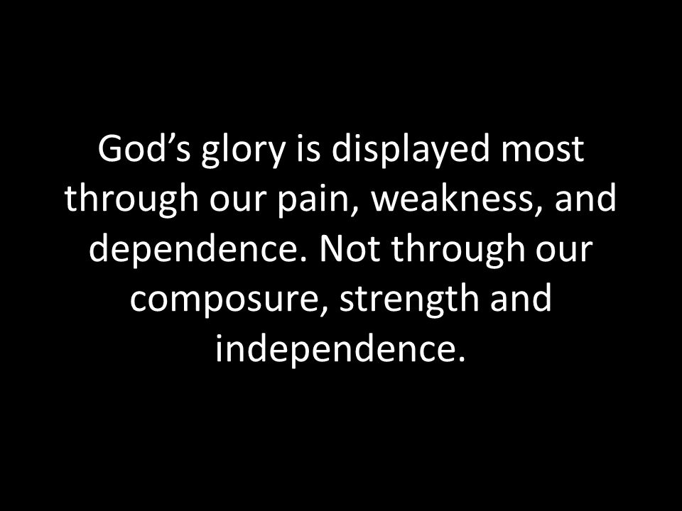 God's glory is displayed most through our pain, weakness, and dependence.