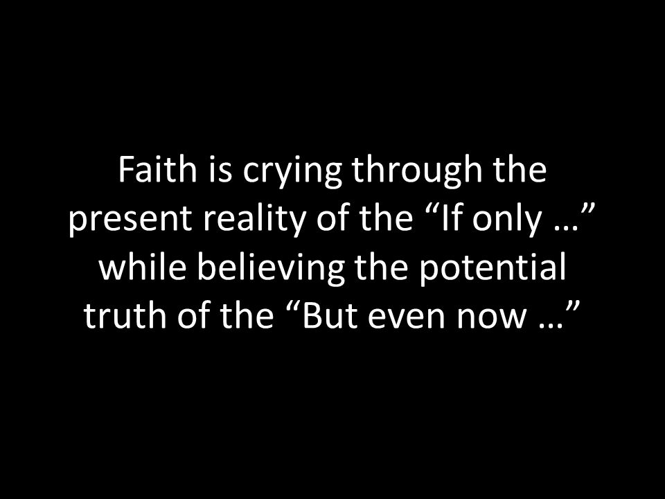 Faith is crying through the present reality of the If only … while believing the potential truth of the But even now …