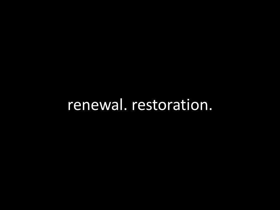 renewal. restoration.