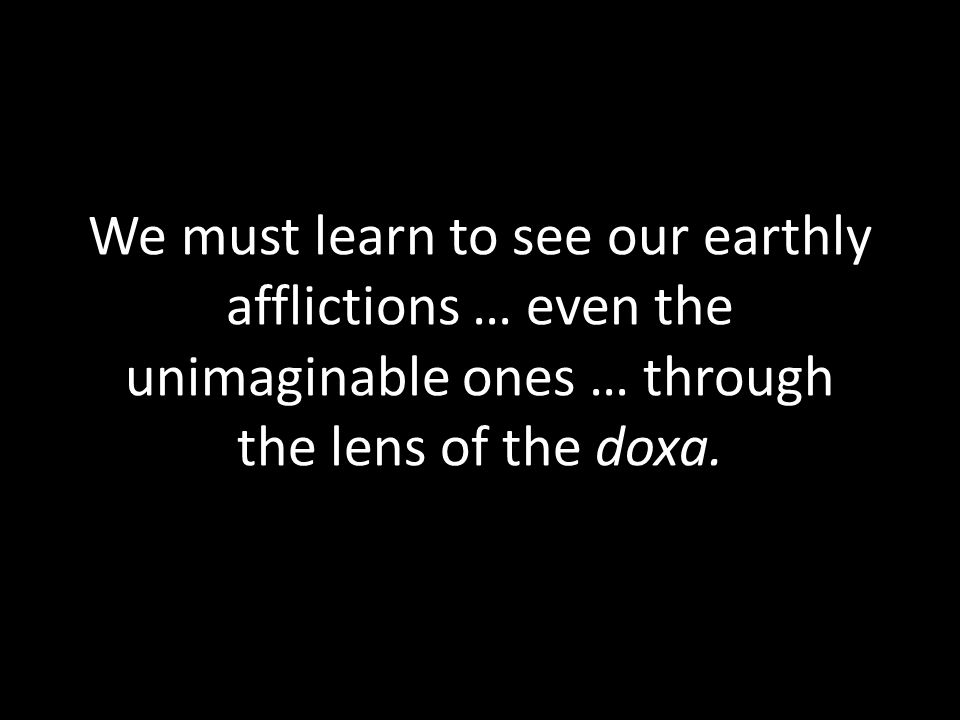 We must learn to see our earthly afflictions … even the unimaginable ones … through the lens of the doxa.