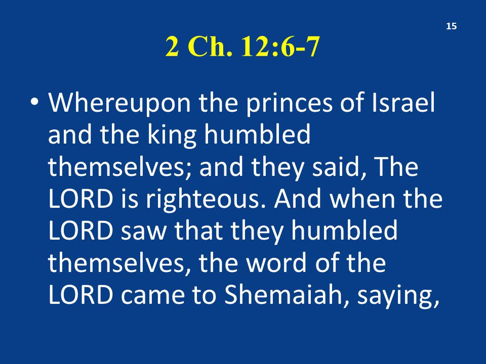 2 Ch. 12:6-7 Whereupon the princes of Israel and the king humbled themselves; and they said, The LORD is righteous. And when the LORD saw that they hu