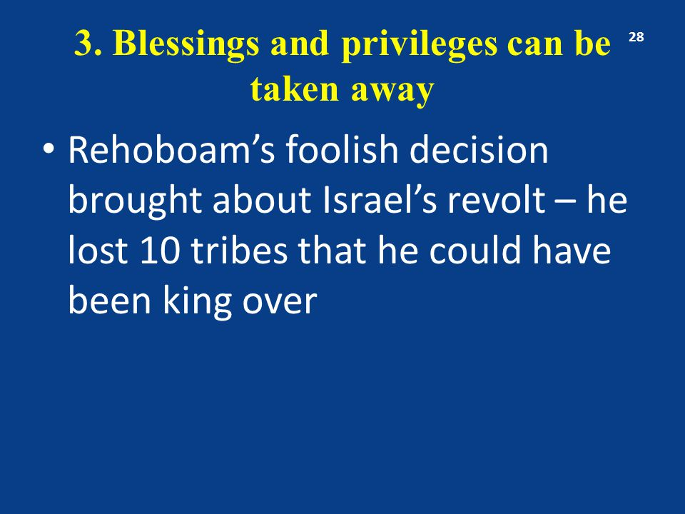 3. Blessings and privileges can be taken away Rehoboam's foolish decision brought about Israel's revolt – he lost 10 tribes that he could have been ki
