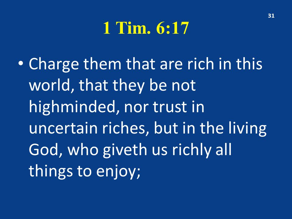 1 Tim. 6:17 Charge them that are rich in this world, that they be not highminded, nor trust in uncertain riches, but in the living God, who giveth us