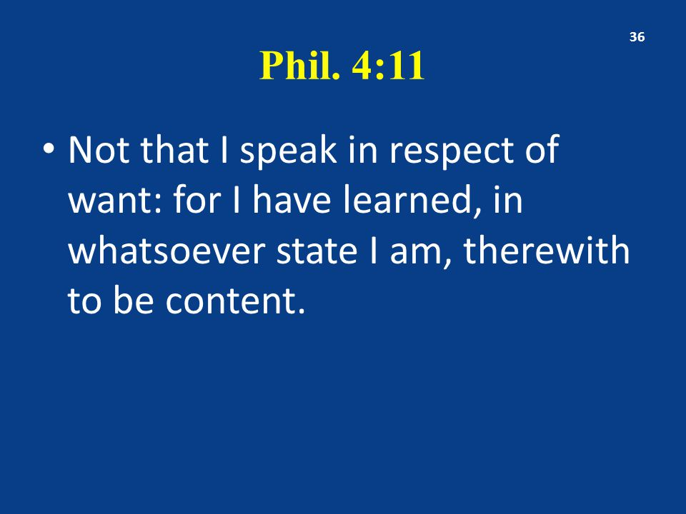 Phil. 4:11 Not that I speak in respect of want: for I have learned, in whatsoever state I am, therewith to be content. 36