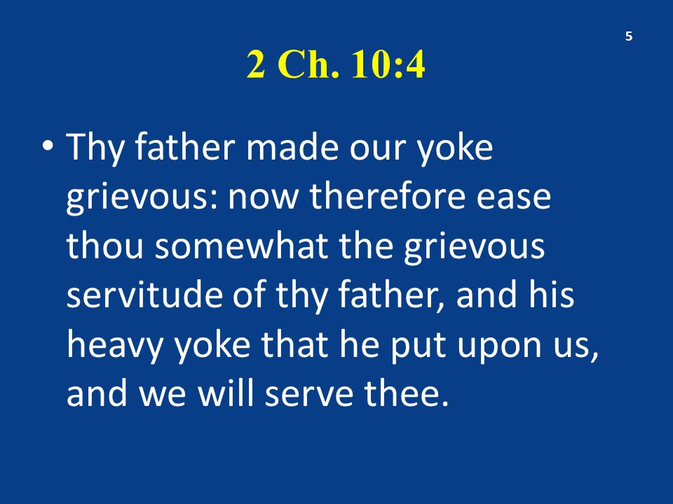 2 Ch. 10:4 Thy father made our yoke grievous: now therefore ease thou somewhat the grievous servitude of thy father, and his heavy yoke that he put up