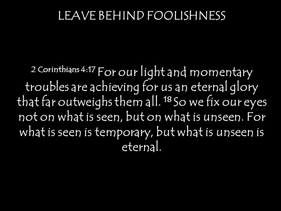 LEAVE BEHIND FOOLISHNESS 2 Corinthians 4:17 For our light and momentary troubles are achieving for us an eternal glory that far outweighs them all.