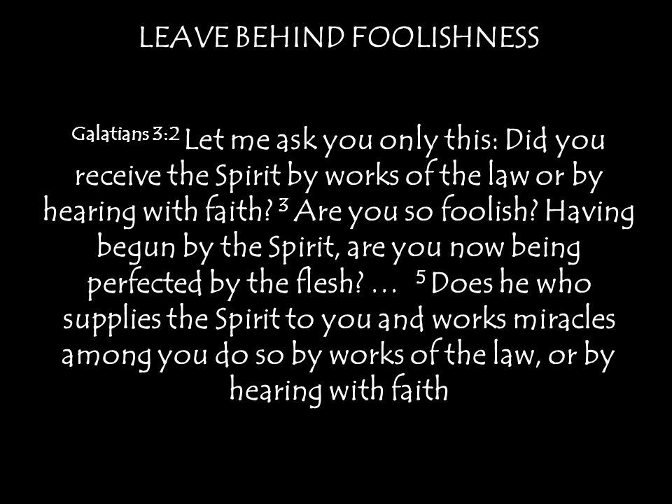 LEAVE BEHIND FOOLISHNESS Galatians 3:2 Let me ask you only this: Did you receive the Spirit by works of the law or by hearing with faith.