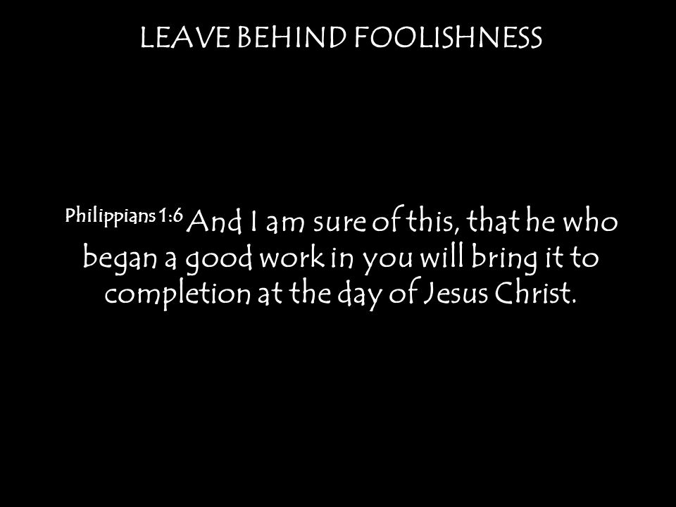 LEAVE BEHIND FOOLISHNESS Philippians 1:6 And I am sure of this, that he who began a good work in you will bring it to completion at the day of Jesus Christ.