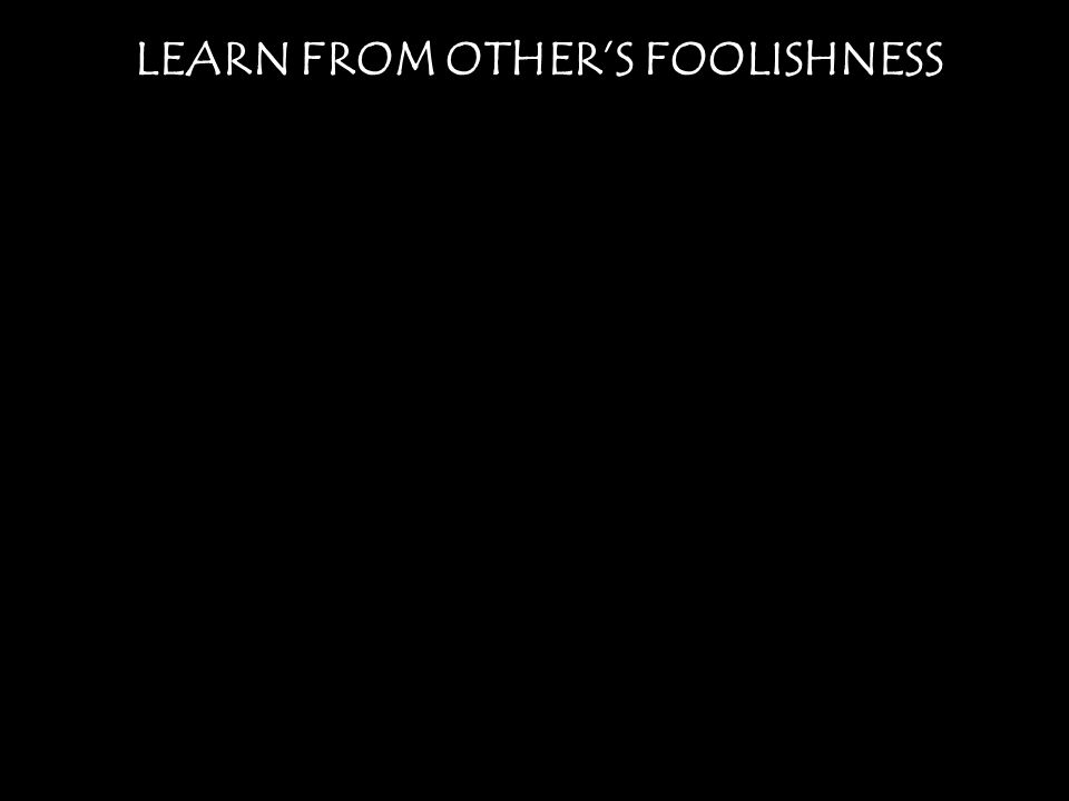 LEARN FROM OTHER'S FOOLISHNESS